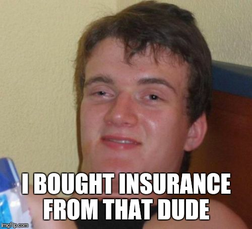 10 Guy Meme | I BOUGHT INSURANCE FROM THAT DUDE | image tagged in memes,10 guy | made w/ Imgflip meme maker