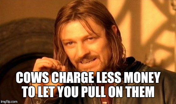 One Does Not Simply Meme | COWS CHARGE LESS MONEY TO LET YOU PULL ON THEM | image tagged in memes,one does not simply | made w/ Imgflip meme maker