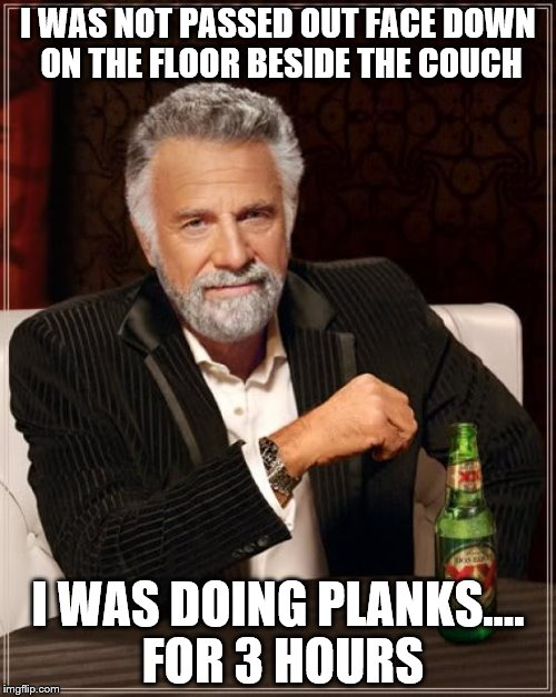 The Most Interesting Man In The World Meme | I WAS NOT PASSED OUT FACE DOWN ON THE FLOOR BESIDE THE COUCH I WAS DOING PLANKS.... FOR 3 HOURS | image tagged in memes,the most interesting man in the world | made w/ Imgflip meme maker