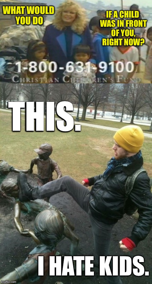 I like my kids. Therefore we will not be retaining Jeremy as a babysitter. | WHAT WOULD YOU DO IF A CHILD WAS IN FRONT OF YOU, RIGHT NOW? THIS. I HATE KIDS. | image tagged in kids,charity,statue,children,kicking,babysitter | made w/ Imgflip meme maker
