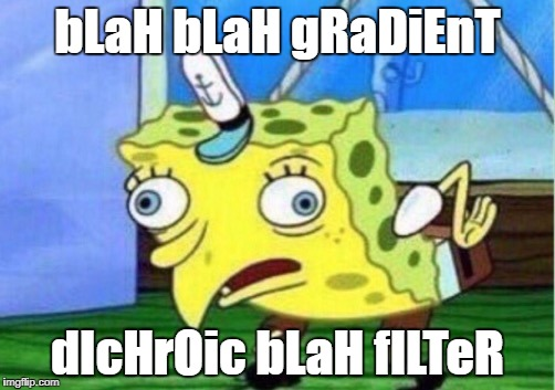 Mocking Spongebob Meme | bLaH bLaH gRaDiEnT dIcHrOic bLaH fILTeR | image tagged in mocking spongebob | made w/ Imgflip meme maker