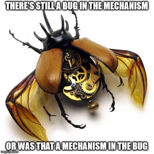 THERE'S STILL A BUG IN THE MECHANISM OR WAS THAT A MECHANISM IN THE BUG | made w/ Imgflip meme maker