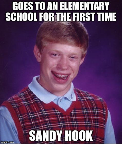 Yeah, don't mind me, Just making you remember that shooting. | GOES TO AN ELEMENTARY SCHOOL FOR THE FIRST TIME SANDY HOOK | image tagged in memes,bad luck brian | made w/ Imgflip meme maker