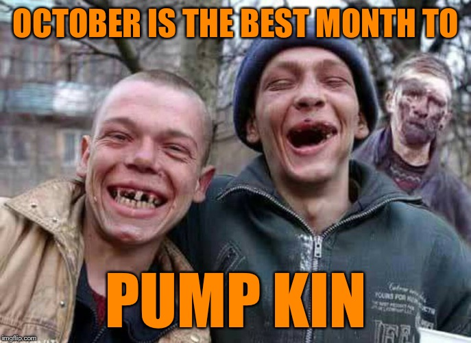 Methed Up | OCTOBER IS THE BEST MONTH TO PUMP KIN | image tagged in methed up | made w/ Imgflip meme maker