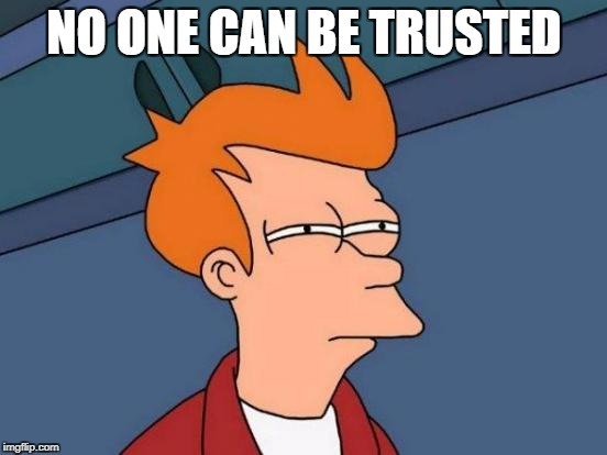 Futurama Fry Meme | NO ONE CAN BE TRUSTED | image tagged in memes,futurama fry | made w/ Imgflip meme maker
