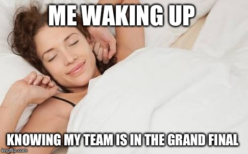 Grand final  | ME WAKING UP KNOWING MY TEAM IS IN THE GRAND FINAL | image tagged in football | made w/ Imgflip meme maker