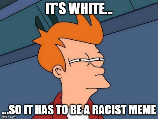 Futurama Fry Meme | IT'S WHITE... ...SO IT HAS TO BE A RACIST MEME | image tagged in memes,futurama fry | made w/ Imgflip meme maker