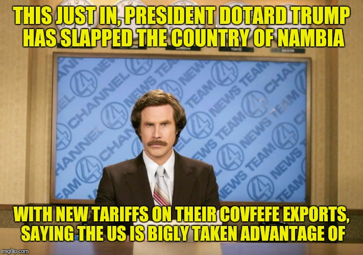 THIS JUST IN, PRESIDENT DOTARD TRUMP HAS SLAPPED THE COUNTRY OF NAMBIA WITH NEW TARIFFS ON THEIR COVFEFE EXPORTS, SAYING THE US IS BIGLY TAK | made w/ Imgflip meme maker