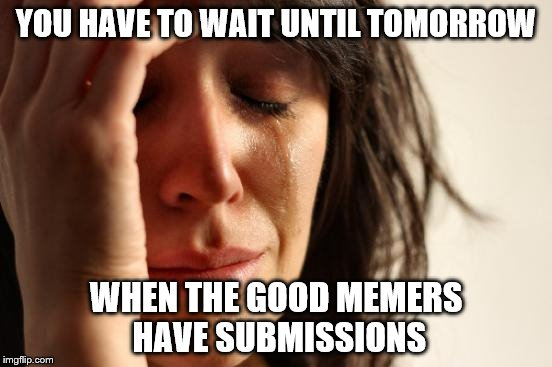 First World Problems Meme | YOU HAVE TO WAIT UNTIL TOMORROW WHEN THE GOOD MEMERS HAVE SUBMISSIONS | image tagged in memes,first world problems | made w/ Imgflip meme maker