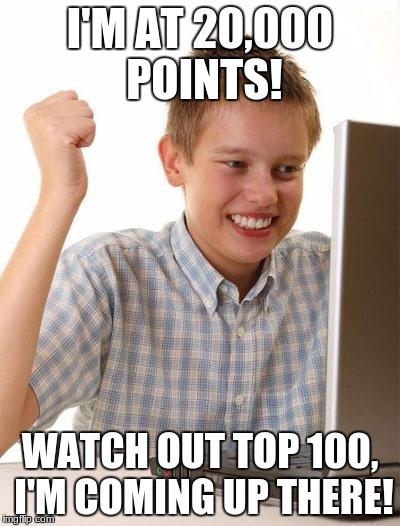 Watch out! | I'M AT 20,000 POINTS! WATCH OUT TOP 100, I'M COMING UP THERE! | image tagged in memes,first day on the internet kid,watch out,top 100 | made w/ Imgflip meme maker