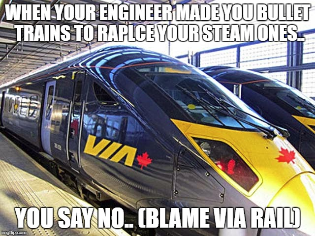 Via rail | WHEN YOUR ENGINEER MADE YOU BULLET TRAINS TO RAPLCE YOUR STEAM ONES.. YOU SAY NO.. (BLAME VIA RAIL) | image tagged in via fail | made w/ Imgflip meme maker