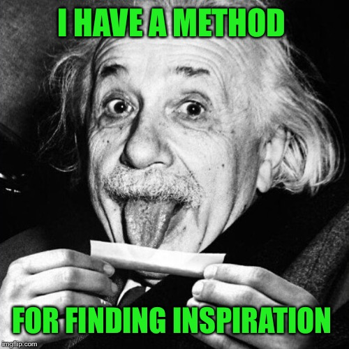 Einstein rolling one  | I HAVE A METHOD FOR FINDING INSPIRATION | image tagged in einstein rolling one | made w/ Imgflip meme maker