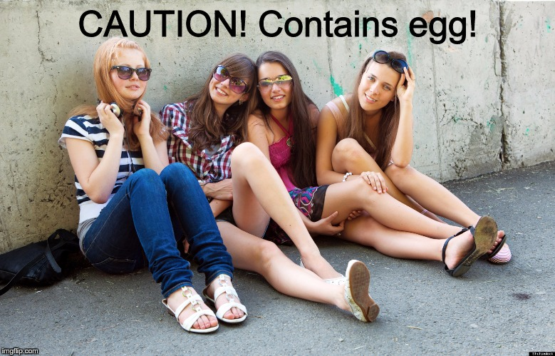 Cute Teenage Girls Sitting | CAUTION! Contains egg! | image tagged in cute teenage girls sitting | made w/ Imgflip meme maker