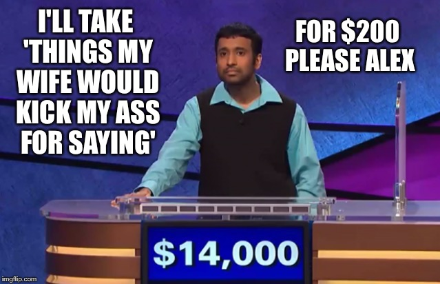 I'LL TAKE 'THINGS MY WIFE WOULD KICK MY ASS FOR SAYING' FOR $200 PLEASE ALEX | made w/ Imgflip meme maker