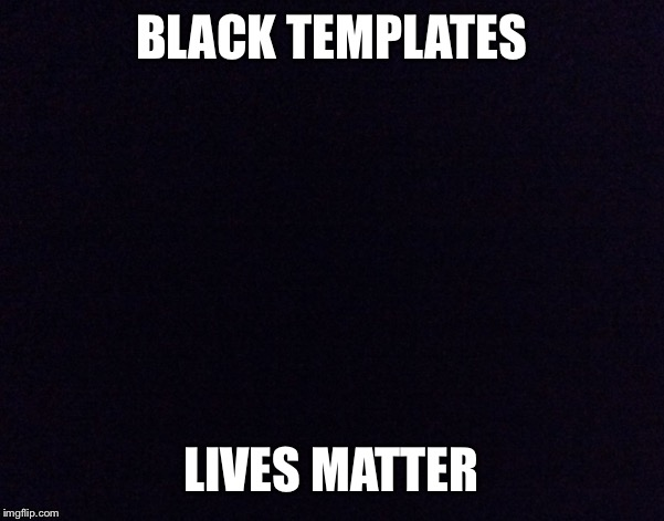 BLACK TEMPLATES LIVES MATTER | made w/ Imgflip meme maker