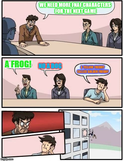 Boardroom Meeting Suggestion | WE NEED MORE FNAF CHARACTERS FOR THE NEXT GAME A FROG! NO A DOG A YELLOW FREDDY CALLED GOLDEN FREDDY | image tagged in memes,boardroom meeting suggestion | made w/ Imgflip meme maker