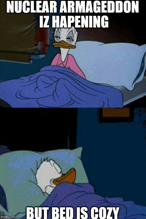 sleepy donald duck in bed | NUCLEAR ARMAGEDDON IZ HAPENING BUT BED IS COZY | image tagged in sleepy donald duck in bed | made w/ Imgflip meme maker