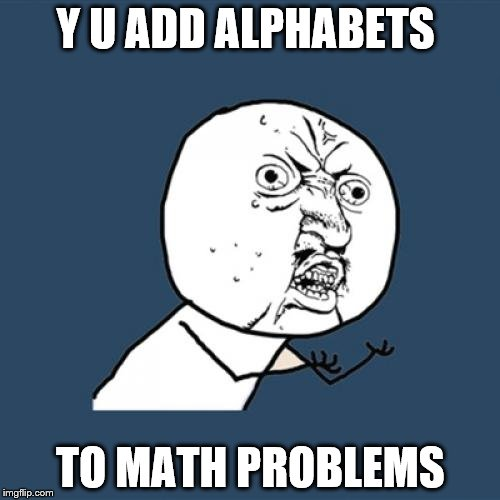 Y U No Meme | Y U ADD ALPHABETS TO MATH PROBLEMS | image tagged in memes,y u no | made w/ Imgflip meme maker