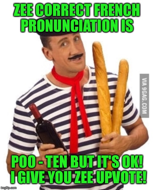 ZEE CORRECT FRENCH PRONUNCIATION IS POO - TEN BUT IT'S OK! I GIVE YOU ZEE UPVOTE! | made w/ Imgflip meme maker