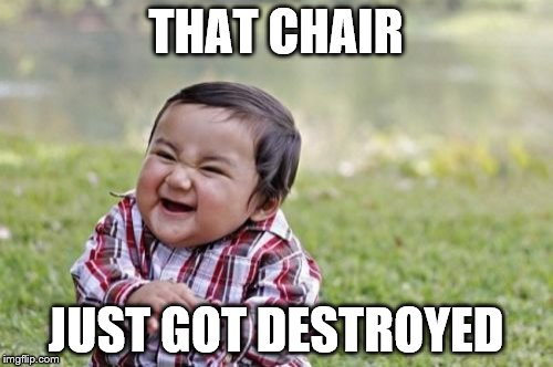 Evil Toddler Meme | THAT CHAIR JUST GOT DESTROYED | image tagged in memes,evil toddler | made w/ Imgflip meme maker