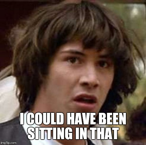 Conspiracy Keanu Meme | I COULD HAVE BEEN SITTING IN THAT | image tagged in memes,conspiracy keanu | made w/ Imgflip meme maker