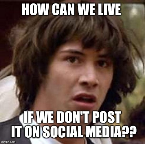 Conspiracy Keanu Meme | HOW CAN WE LIVE IF WE DON'T POST IT ON SOCIAL MEDIA?? | image tagged in memes,conspiracy keanu | made w/ Imgflip meme maker