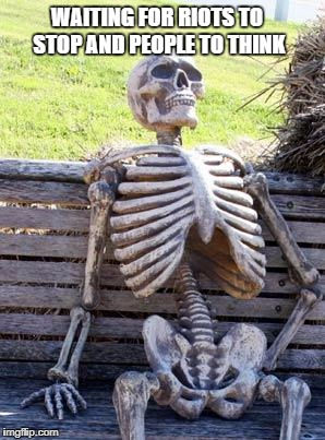 Waiting Skeleton Meme | WAITING FOR RIOTS TO STOP AND PEOPLE TO THINK | image tagged in memes,waiting skeleton | made w/ Imgflip meme maker