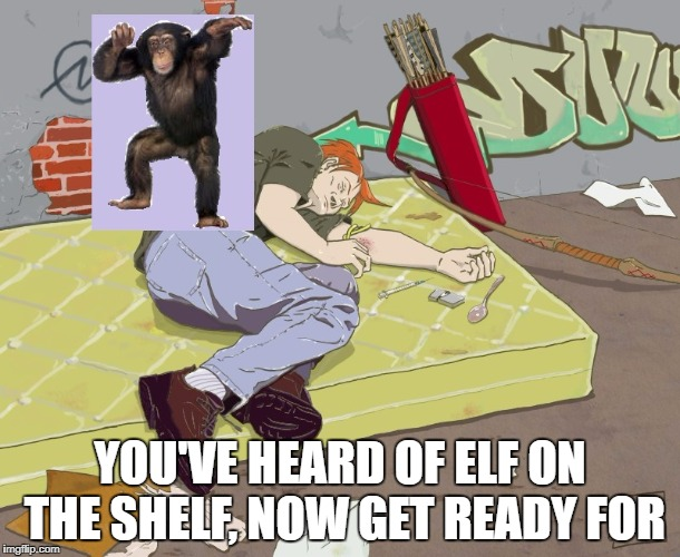 You've heard of elf on the shelf, now get ready for | YOU'VE HEARD OF ELF ON THE SHELF, NOW GET READY FOR | image tagged in elf on the shelf,funny memes | made w/ Imgflip meme maker