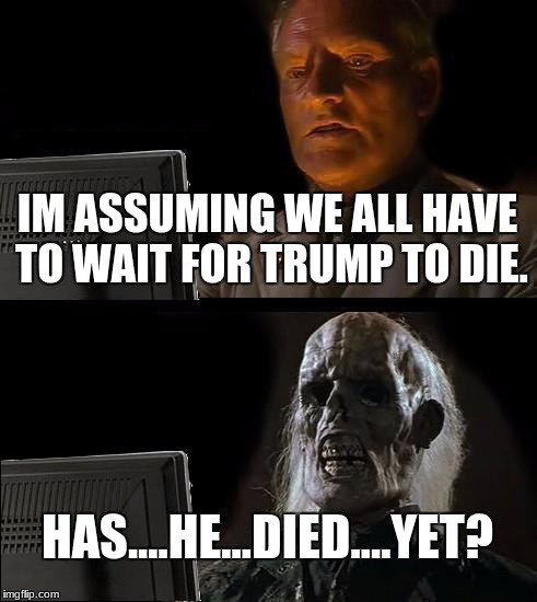 Ill Just Wait Here Meme | IM ASSUMING WE ALL HAVE TO WAIT FOR TRUMP TO DIE. HAS....HE...DIED....YET? | image tagged in memes,ill just wait here | made w/ Imgflip meme maker