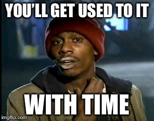 Y'all Got Any More Of That Meme | YOU'LL GET USED TO IT WITH TIME | image tagged in memes,yall got any more of | made w/ Imgflip meme maker