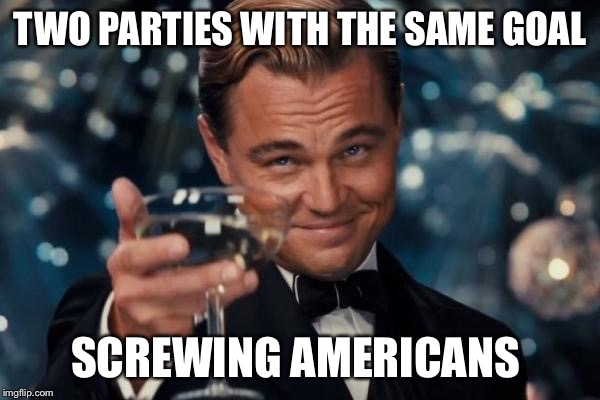 Leonardo Dicaprio Cheers Meme | TWO PARTIES WITH THE SAME GOAL SCREWING AMERICANS | image tagged in memes,leonardo dicaprio cheers | made w/ Imgflip meme maker