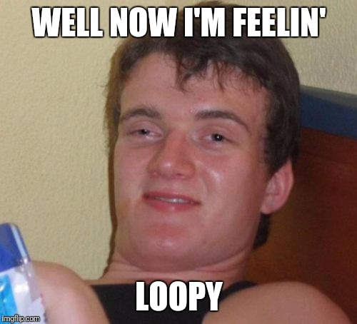 10 Guy Meme | WELL NOW I'M FEELIN' LOOPY | image tagged in memes,10 guy | made w/ Imgflip meme maker
