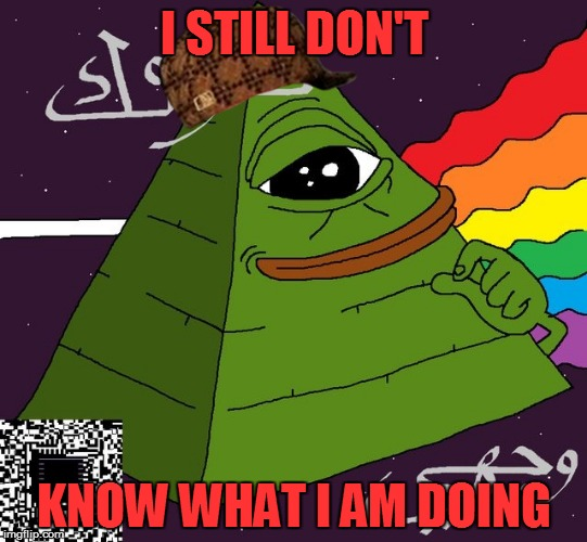 I STILL DON'T KNOW WHAT I AM DOING | image tagged in pepe,scumbag | made w/ Imgflip meme maker