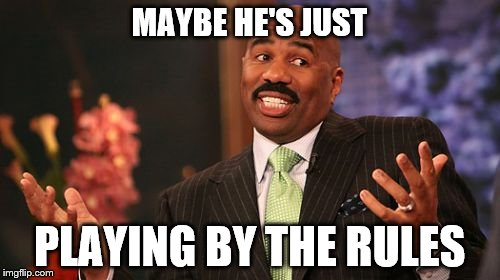 Steve Harvey Meme | MAYBE HE'S JUST PLAYING BY THE RULES | image tagged in memes,steve harvey | made w/ Imgflip meme maker