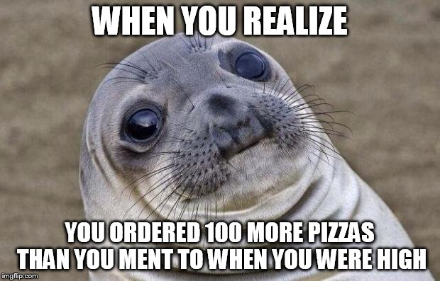 Awkward Moment Sealion Meme | WHEN YOU REALIZE YOU ORDERED 100 MORE PIZZAS THAN YOU MENT TO WHEN YOU WERE HIGH | image tagged in memes,awkward moment sealion | made w/ Imgflip meme maker