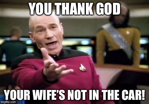 Picard Wtf Meme | YOU THANK GOD YOUR WIFE'S NOT IN THE CAR! | image tagged in memes,picard wtf | made w/ Imgflip meme maker