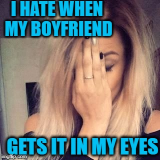 face palm | I HATE WHEN MY BOYFRIEND GETS IT IN MY EYES | image tagged in face palm | made w/ Imgflip meme maker