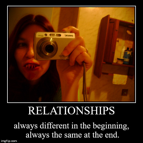 RELATIONSHIPS | always different in the beginning, always the same at the end. | image tagged in funny,demotivationals | made w/ Imgflip demotivational maker