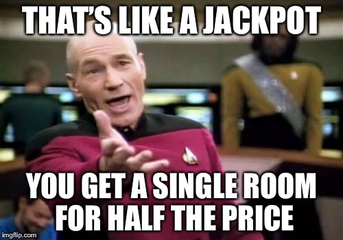 Picard Wtf Meme | THAT'S LIKE A JACKPOT YOU GET A SINGLE ROOM FOR HALF THE PRICE | image tagged in memes,picard wtf | made w/ Imgflip meme maker