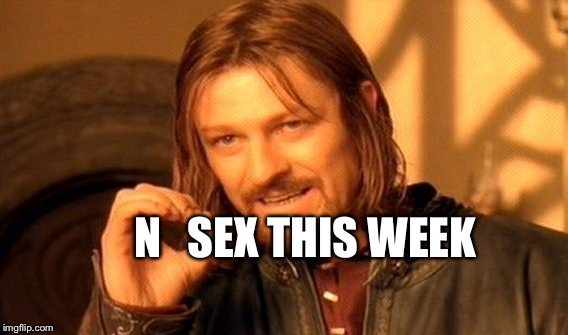 One Does Not Simply Meme | N   SEX THIS WEEK | image tagged in memes,one does not simply | made w/ Imgflip meme maker