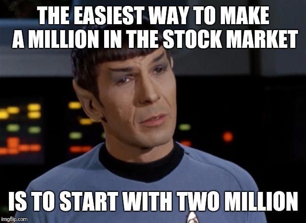 Spock | THE EASIEST WAY TO MAKE A MILLION IN THE STOCK MARKET IS TO START WITH TWO MILLION | image tagged in spock | made w/ Imgflip meme maker