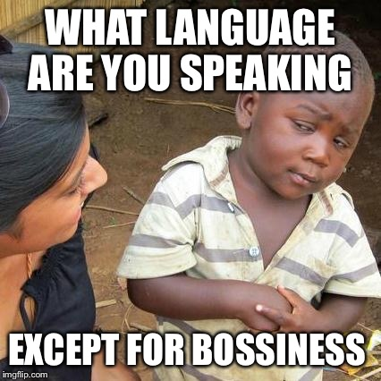 Third World Skeptical Kid Meme | WHAT LANGUAGE ARE YOU SPEAKING EXCEPT FOR BOSSINESS | image tagged in memes,third world skeptical kid | made w/ Imgflip meme maker