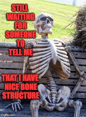 Waiting Skeleton | STILL WAITING FOR SOMEONE TO TELL ME THAT I HAVE NICE BONE STRUCTURE | image tagged in memes,waiting skeleton | made w/ Imgflip meme maker