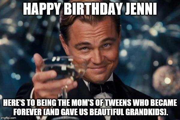 Leonardo Dicaprio Cheers Meme | HAPPY BIRTHDAY JENNI HERE'S TO BEING THE MOM'S OF TWEENS WHO BECAME FOREVER (AND GAVE US BEAUTIFUL GRANDKIDS). | image tagged in memes,leonardo dicaprio cheers | made w/ Imgflip meme maker