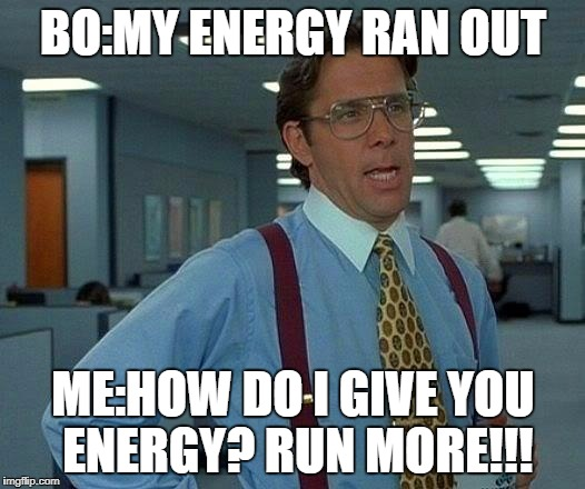That Would Be Great |  BO:MY ENERGY RAN OUT; ME:HOW DO I GIVE YOU ENERGY? RUN MORE!!! | image tagged in memes,that would be great | made w/ Imgflip meme maker