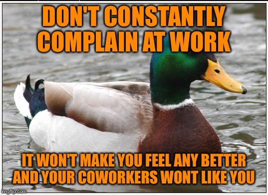 Actual Advice Mallard | DON'T CONSTANTLY COMPLAIN AT WORK IT WON'T MAKE YOU FEEL ANY BETTER AND YOUR COWORKERS WONT LIKE YOU | image tagged in memes,actual advice mallard | made w/ Imgflip meme maker