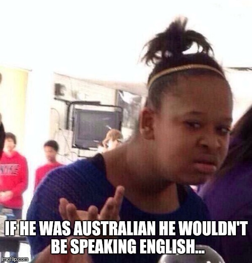Black Girl Wat Meme | IF HE WAS AUSTRALIAN HE WOULDN'T BE SPEAKING ENGLISH... | image tagged in memes,black girl wat | made w/ Imgflip meme maker
