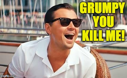 GRUMPY YOU KILL ME! | made w/ Imgflip meme maker