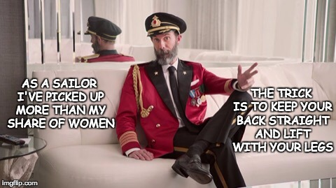Captain obvious | AS A SAILOR I'VE PICKED UP MORE THAN MY SHARE OF WOMEN THE TRICK IS TO KEEP YOUR BACK STRAIGHT AND LIFT WITH YOUR LEGS | image tagged in captain obvious | made w/ Imgflip meme maker