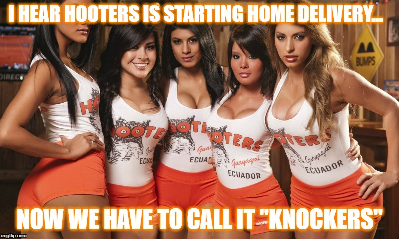 "Home Service  | I HEAR HOOTERS IS STARTING HOME DELIVERY... NOW WE HAVE TO CALL IT ""KNOCKERS"" 